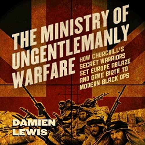 Ministry-of-Ungentlemanly-Warfare-How-Churchills-Secret-Warriors-Set-Europe-Ablaze-and-Gave-Birth-to-Modern-Black-Ops-